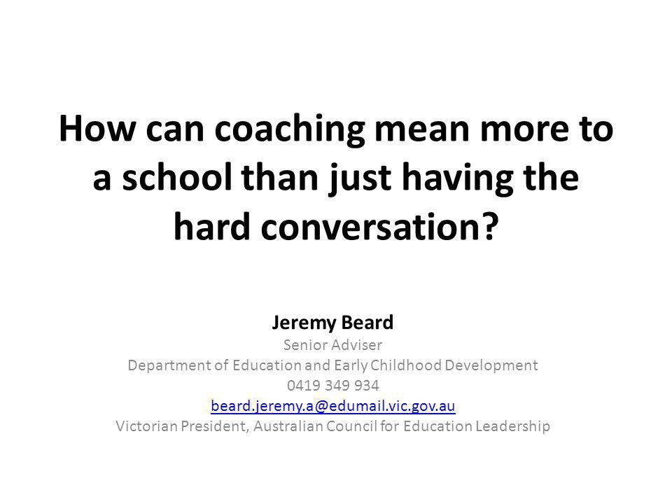 How can coaching mean more to a school than just having the hard conversation? Jeremy Beard Senior Adviser Department of Education and Early Childhood