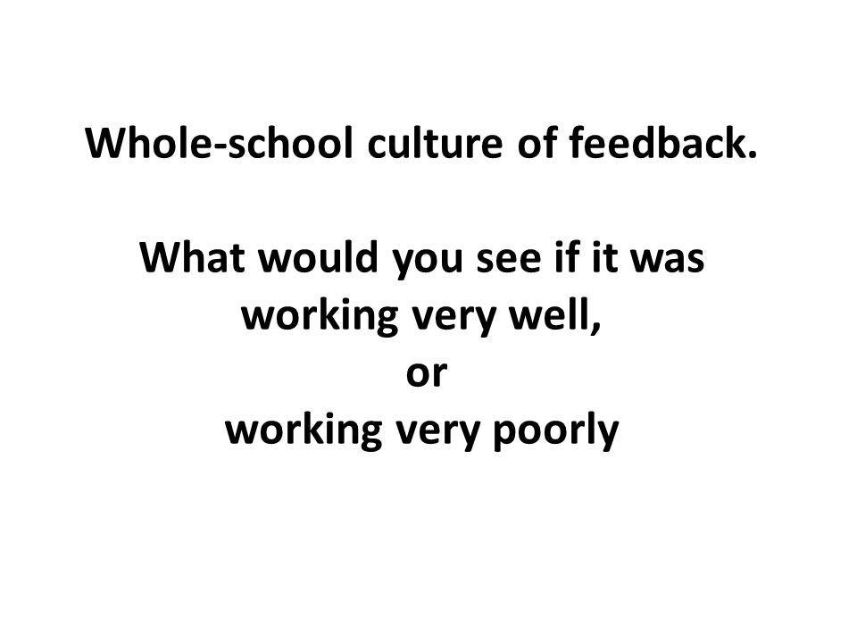 Whole-school culture of feedback. What would you see if it was working very well, or working very poorly