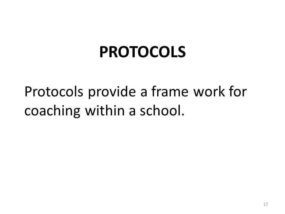 Protocols provide a frame work for coaching within a school. PROTOCOLS 17