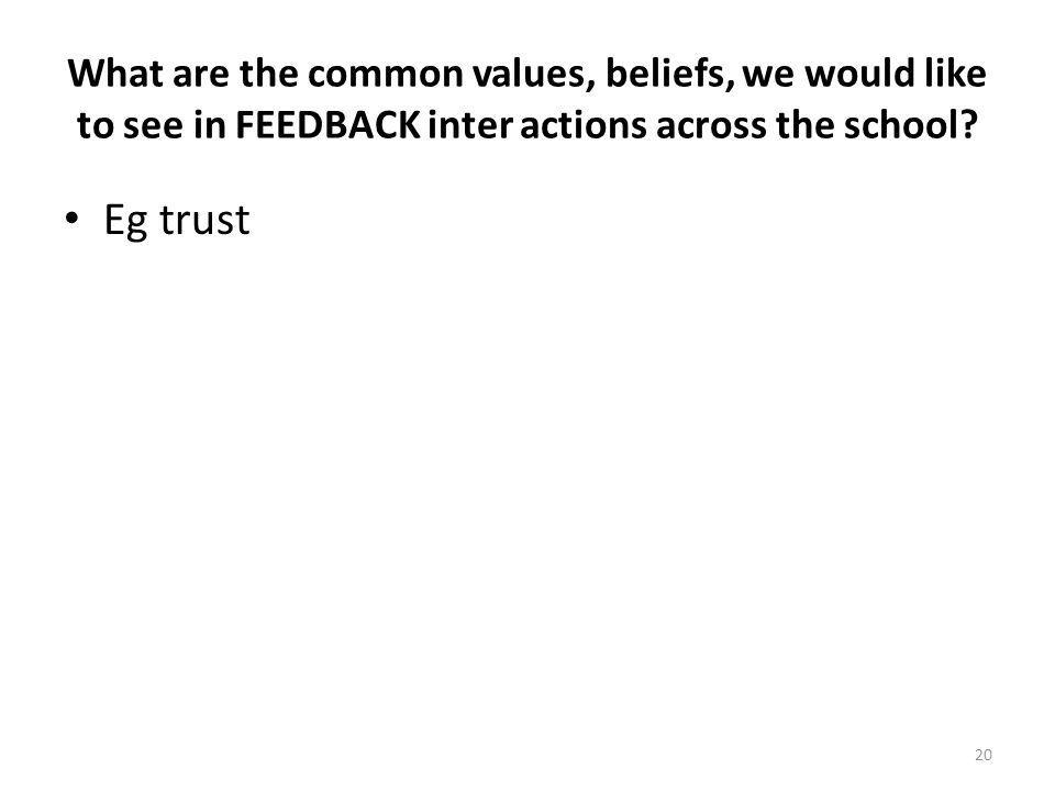 What are the common values, beliefs, we would like to see in FEEDBACK inter actions across the school? Eg trust 20