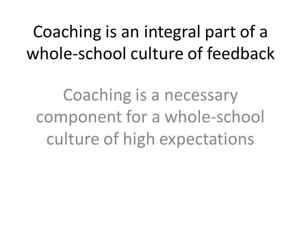 Coaching is an integral part of a whole-school culture of feedback Coaching is a necessary component for a whole-school culture of high expectations