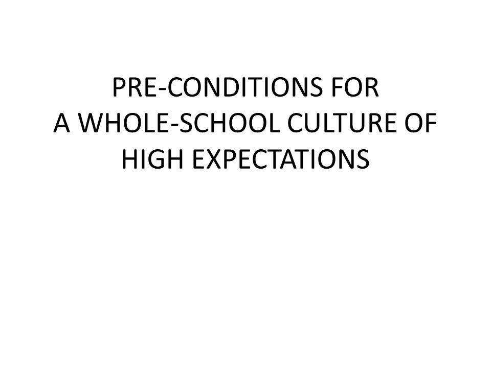 PRE-CONDITIONS FOR A WHOLE-SCHOOL CULTURE OF HIGH EXPECTATIONS