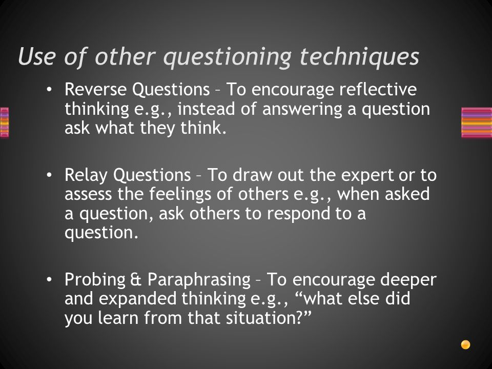 Use of other questioning techniques Reverse Questions – To encourage reflective thinking e.g., instead of answering a question ask what they think.