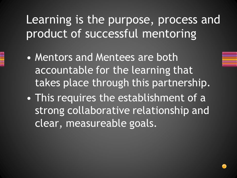 Learning is the purpose, process and product of successful mentoring Mentors and Mentees are both accountable for the learning that takes place through this partnership.