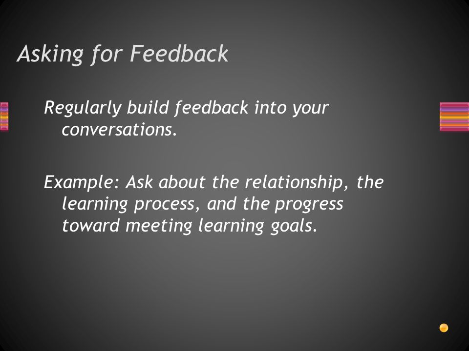Asking for Feedback Regularly build feedback into your conversations.
