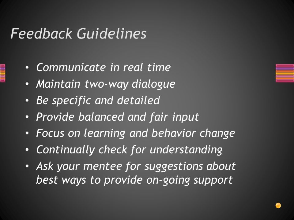 Feedback Guidelines Communicate in real time Maintain two-way dialogue Be specific and detailed Provide balanced and fair input Focus on learning and behavior change Continually check for understanding Ask your mentee for suggestions about best ways to provide on-going support