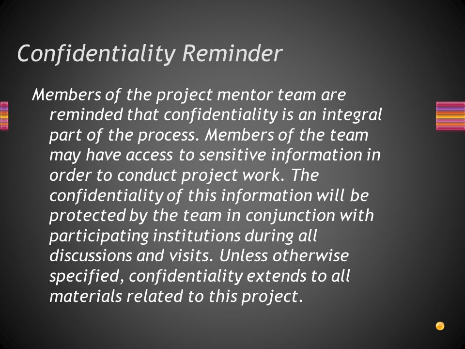 Confidentiality Reminder Members of the project mentor team are reminded that confidentiality is an integral part of the process.
