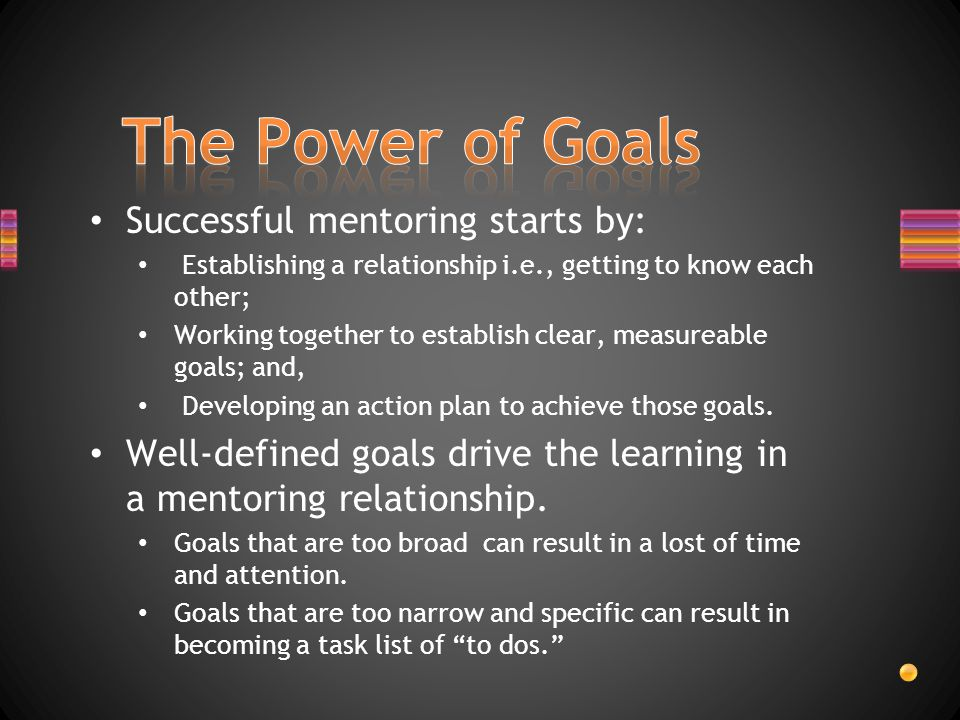 Successful mentoring starts by: Establishing a relationship i.e., getting to know each other; Working together to establish clear, measureable goals; and, Developing an action plan to achieve those goals.