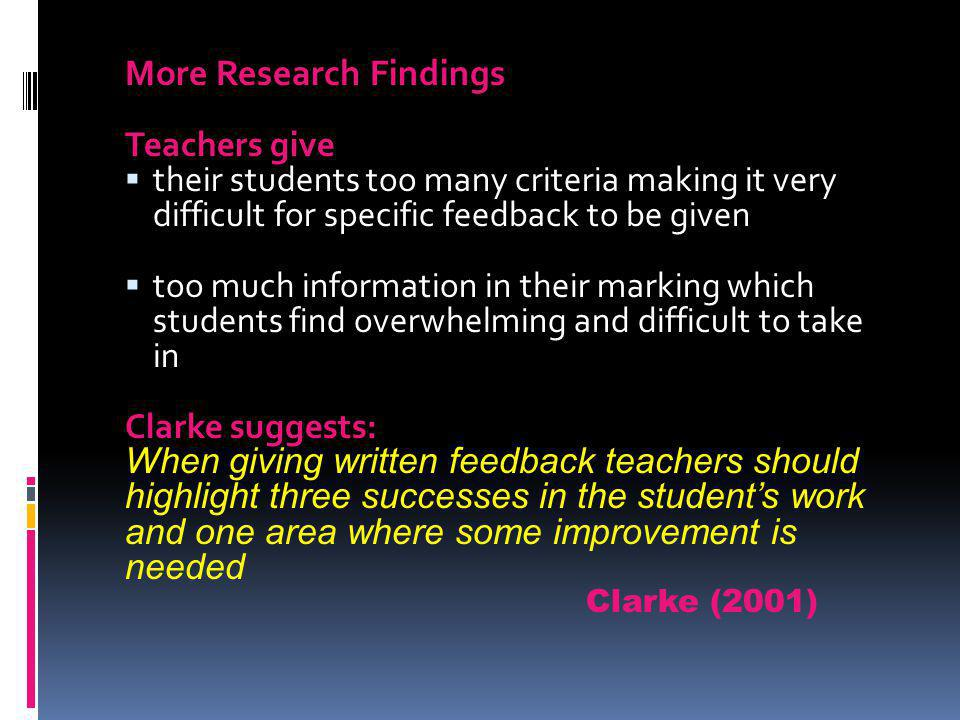 More Research Findings Teachers give their students too many criteria making it very difficult for specific feedback to be given too much information