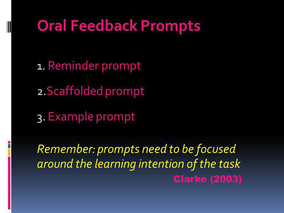 Oral Feedback Prompts 1. Reminder prompt 2. Scaffolded prompt 3. Example prompt Remember: prompts need to be focused around the learning intention of