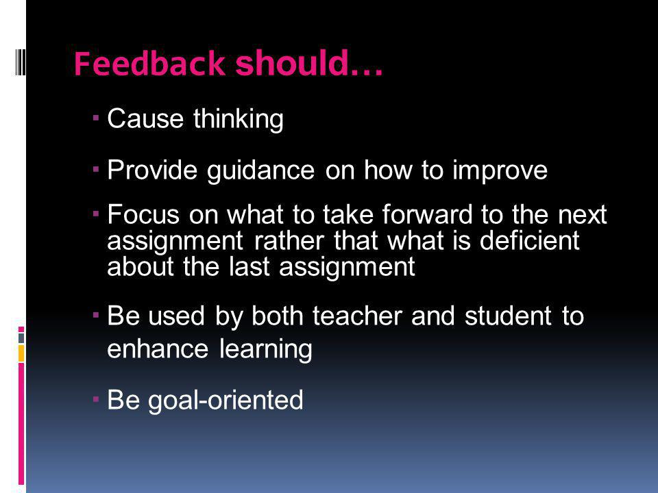 Feedback should… Cause thinking Provide guidance on how to improve Focus on what to take forward to the next assignment rather that what is deficient