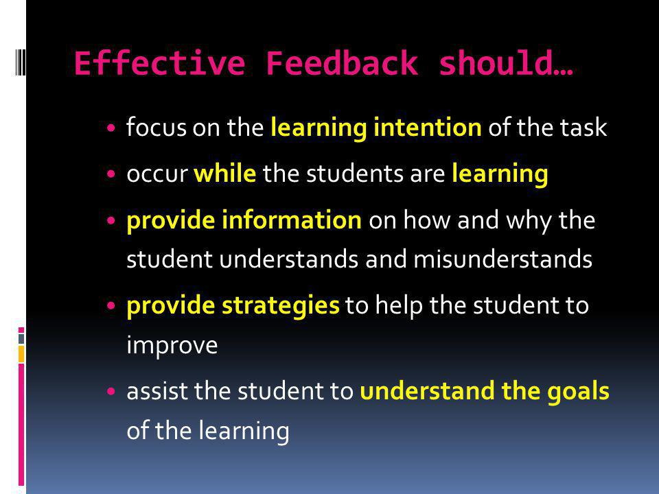 Effective Feedback should… focus on the learning intention of the task occur while the students are learning provide information on how and why the st
