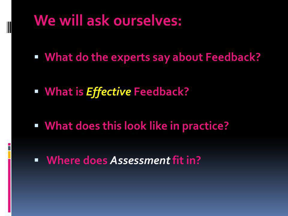 We will ask ourselves: What do the experts say about Feedback? What is Effective Feedback? What does this look like in practice? Where does Assessment