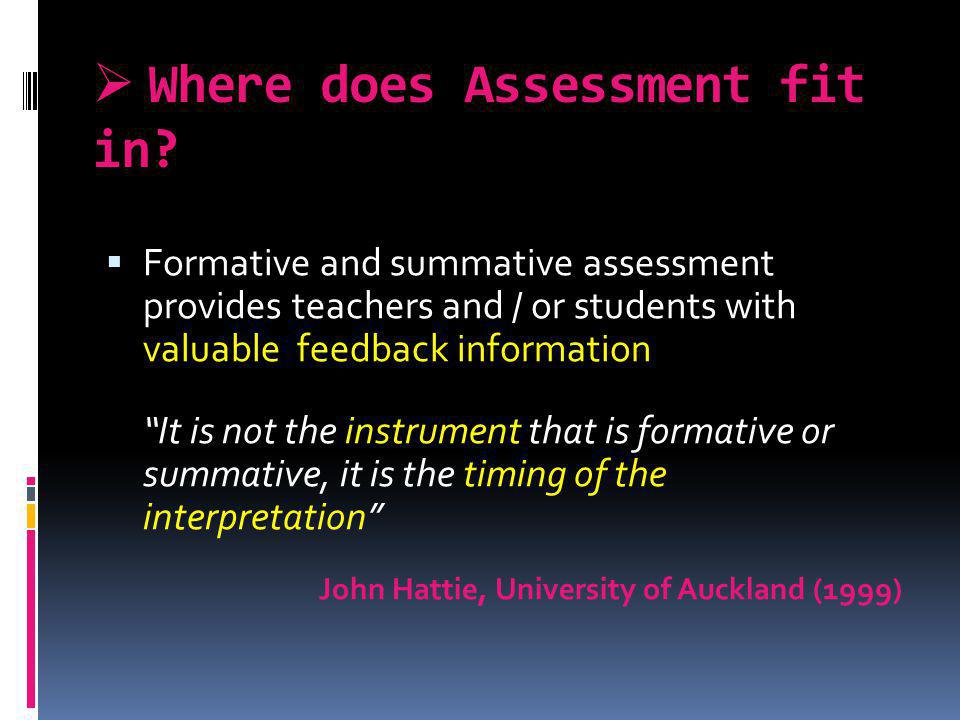 Where does Assessment fit in? Formative and summative assessment provides teachers and / or students with valuable feedback information It is not the