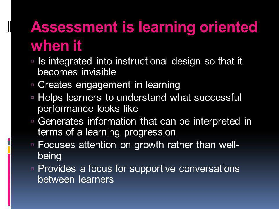 Assessment is learning oriented when it Is integrated into instructional design so that it becomes invisible Creates engagement in learning Helps lear
