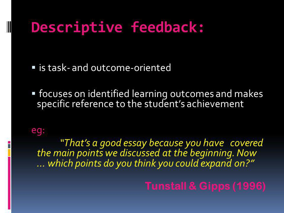 Descriptive feedback: is task- and outcome-oriented focuses on identified learning outcomes and makes specific reference to the students achievement e
