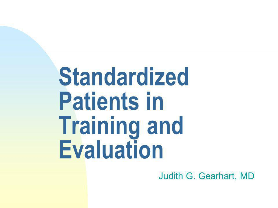 Standardized Patients in Training and Evaluation Judith G. Gearhart, MD