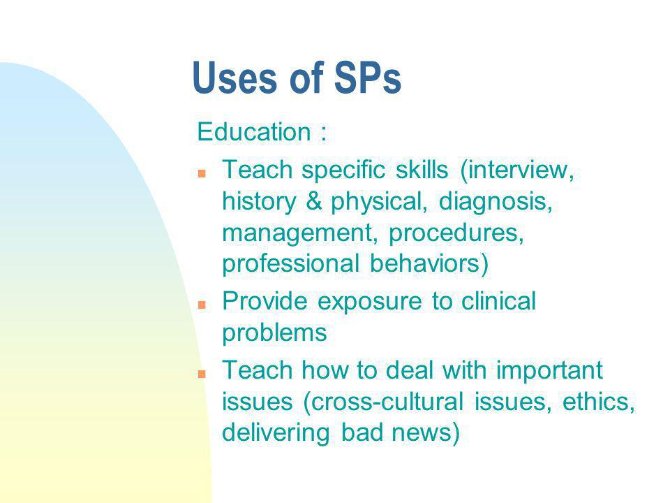 Uses of SPs Education : n Teach specific skills (interview, history & physical, diagnosis, management, procedures, professional behaviors) n Provide e