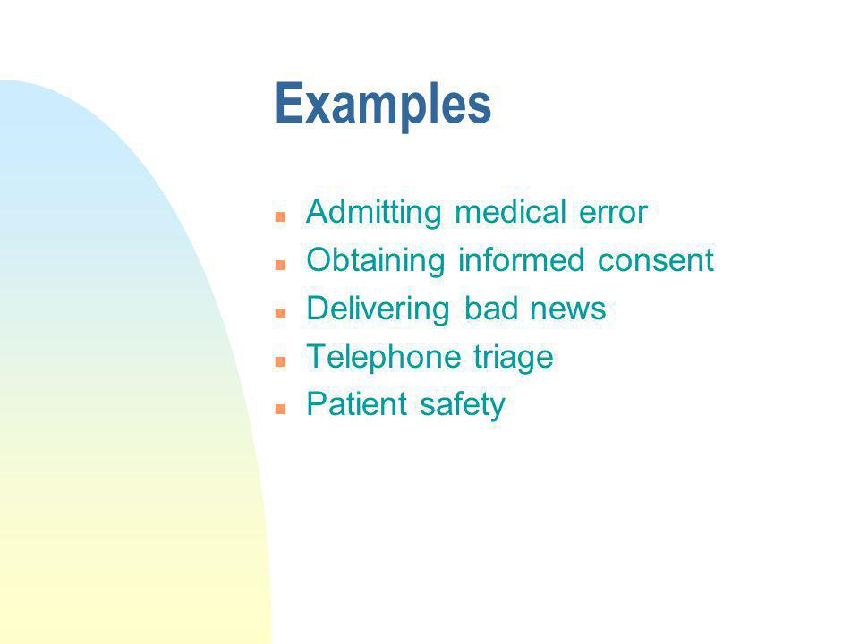 Examples n Admitting medical error n Obtaining informed consent n Delivering bad news n Telephone triage n Patient safety