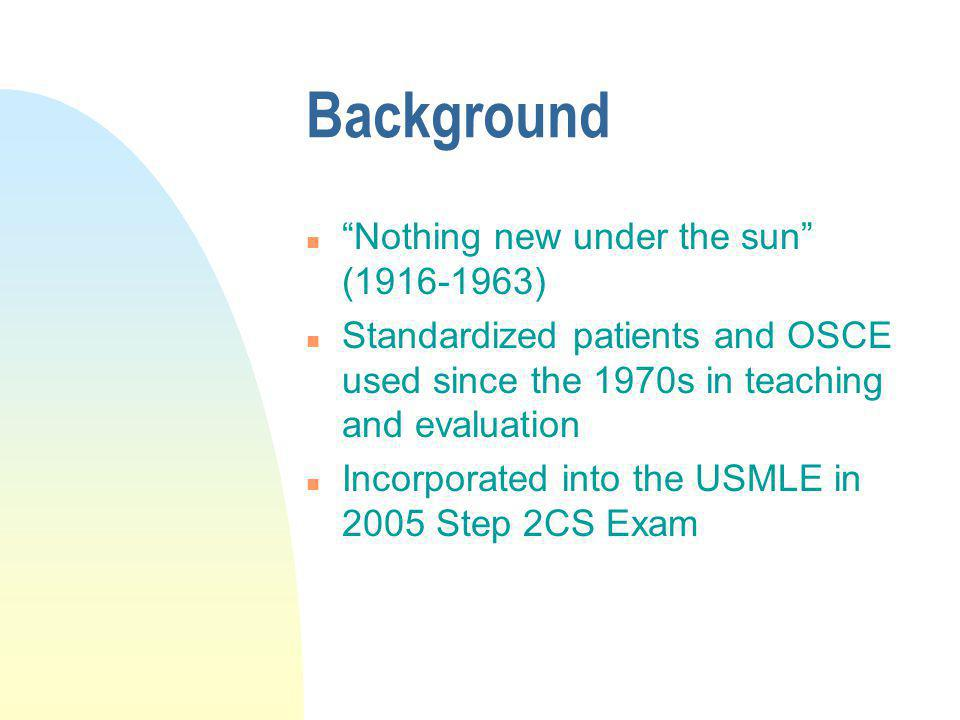 Background n Nothing new under the sun (1916-1963) n Standardized patients and OSCE used since the 1970s in teaching and evaluation n Incorporated int