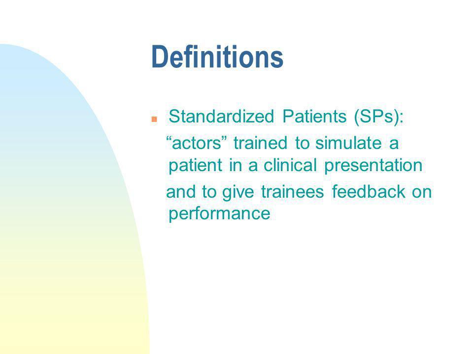 Definitions n Standardized Patients (SPs): actors trained to simulate a patient in a clinical presentation and to give trainees feedback on performanc