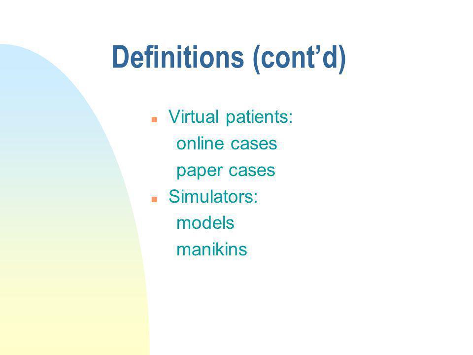 Definitions (contd) n Virtual patients: online cases paper cases n Simulators: models manikins