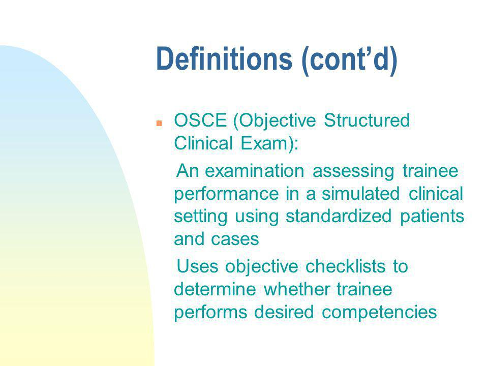 Definitions (contd) n OSCE (Objective Structured Clinical Exam): An examination assessing trainee performance in a simulated clinical setting using st