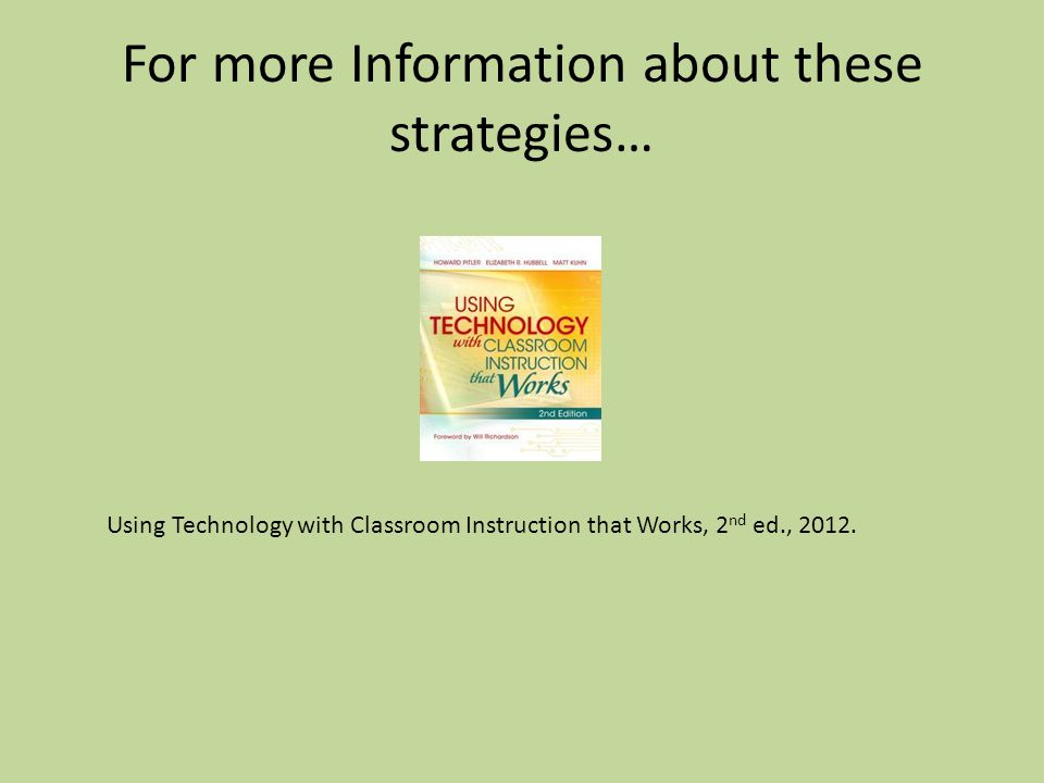 For more Information about these strategies… Using Technology with Classroom Instruction that Works, 2 nd ed., 2012.