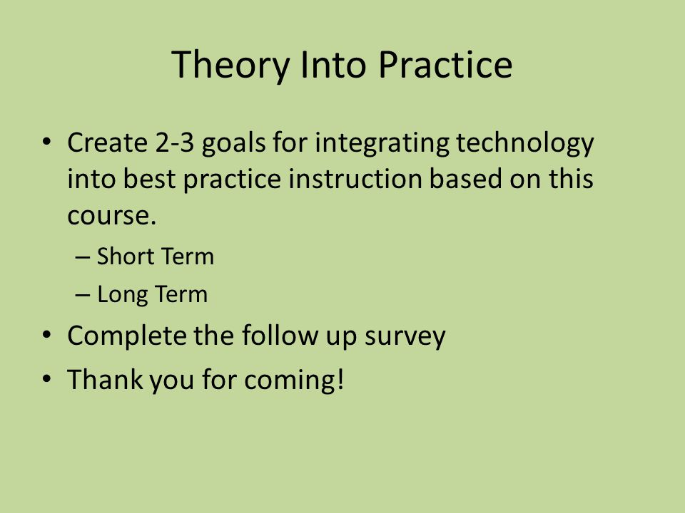 Theory Into Practice Create 2-3 goals for integrating technology into best practice instruction based on this course. – Short Term – Long Term Complet