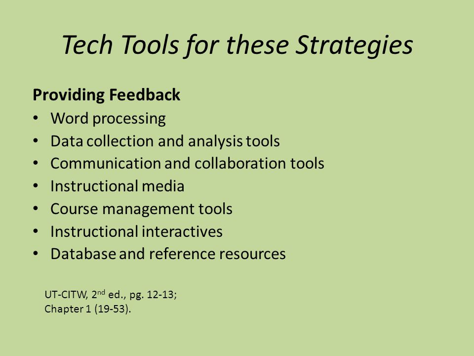 Tech Tools for these Strategies Providing Feedback Word processing Data collection and analysis tools Communication and collaboration tools Instructional media Course management tools Instructional interactives Database and reference resources UT-CITW, 2 nd ed., pg.