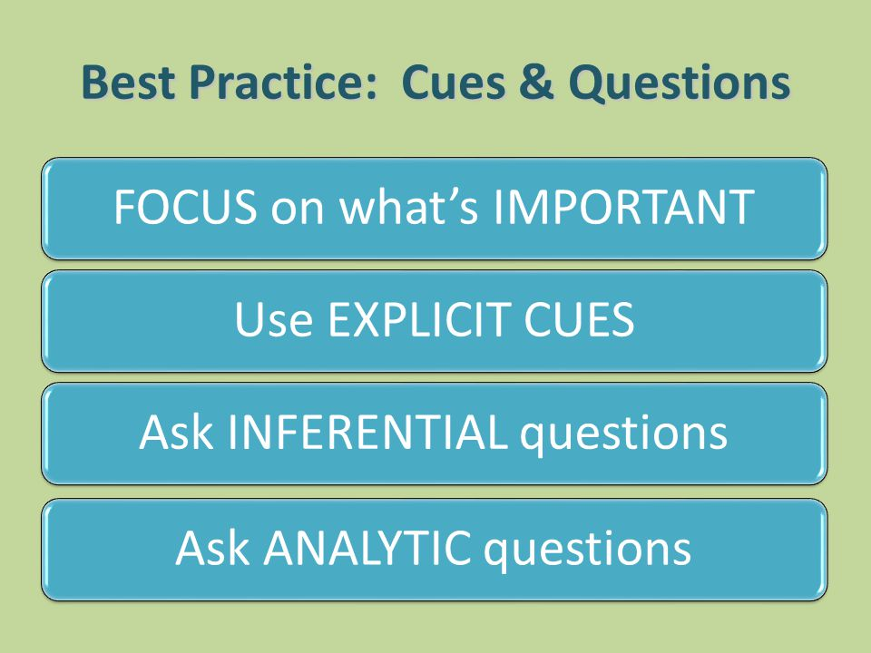 Best Practice: Cues & Questions FOCUS on whats IMPORTANTUse EXPLICIT CUESAsk INFERENTIAL questionsAsk ANALYTIC questions