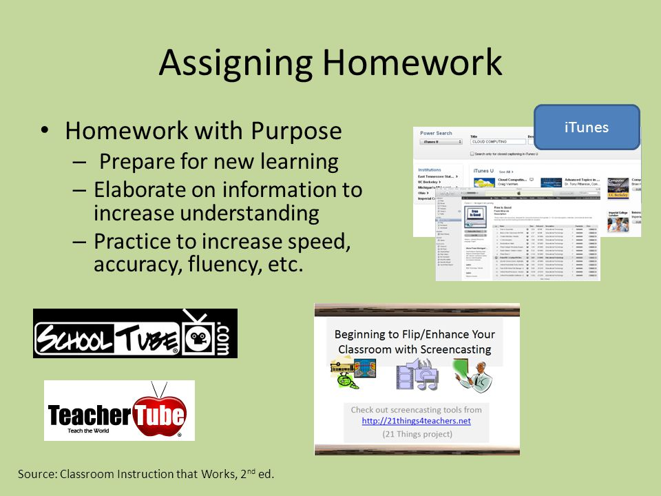 Assigning Homework Homework with Purpose – Prepare for new learning – Elaborate on information to increase understanding – Practice to increase speed, accuracy, fluency, etc.