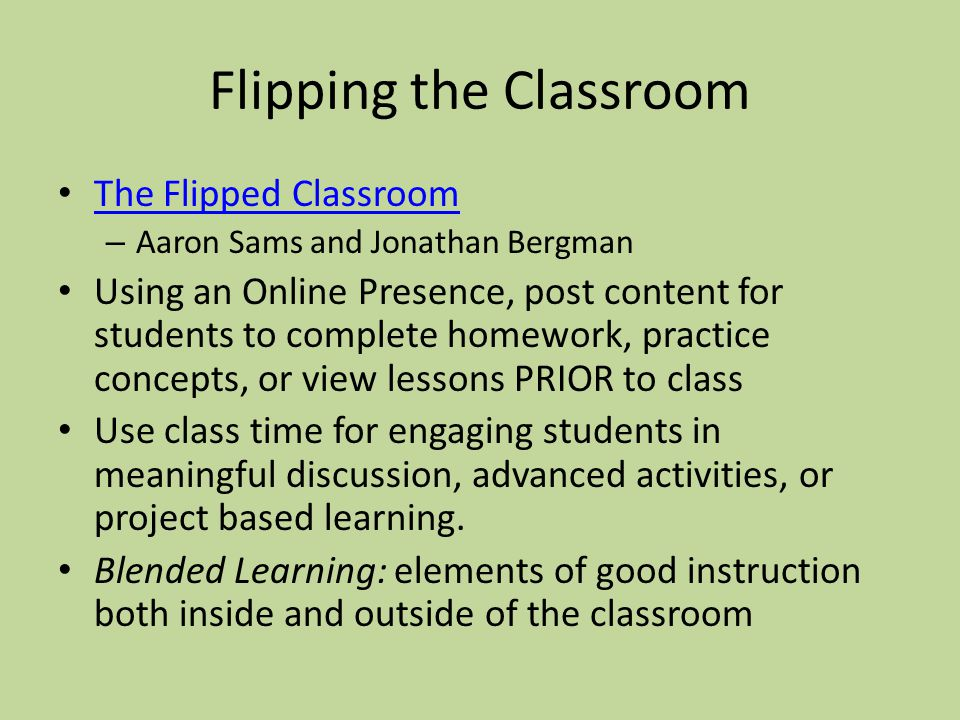 Flipping the Classroom The Flipped Classroom – Aaron Sams and Jonathan Bergman Using an Online Presence, post content for students to complete homewor