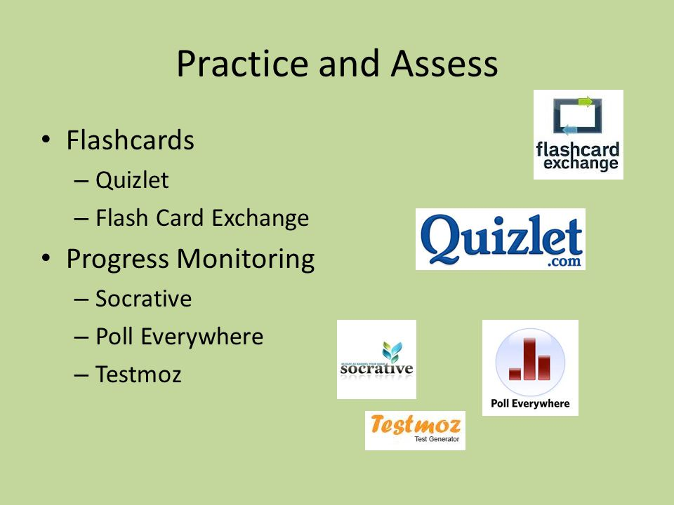 Practice and Assess Flashcards – Quizlet – Flash Card Exchange Progress Monitoring – Socrative – Poll Everywhere – Testmoz