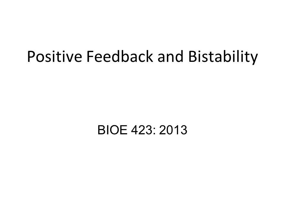 Positive Feedback and Bistability BIOE 423: 2013