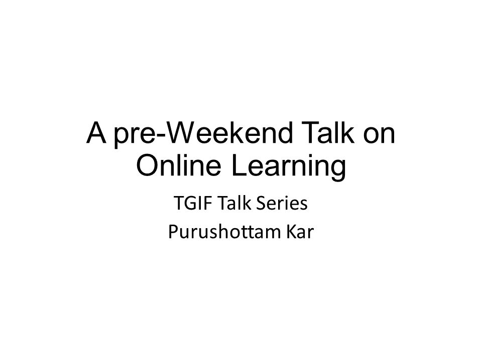 A pre-Weekend Talk on Online Learning TGIF Talk Series Purushottam Kar