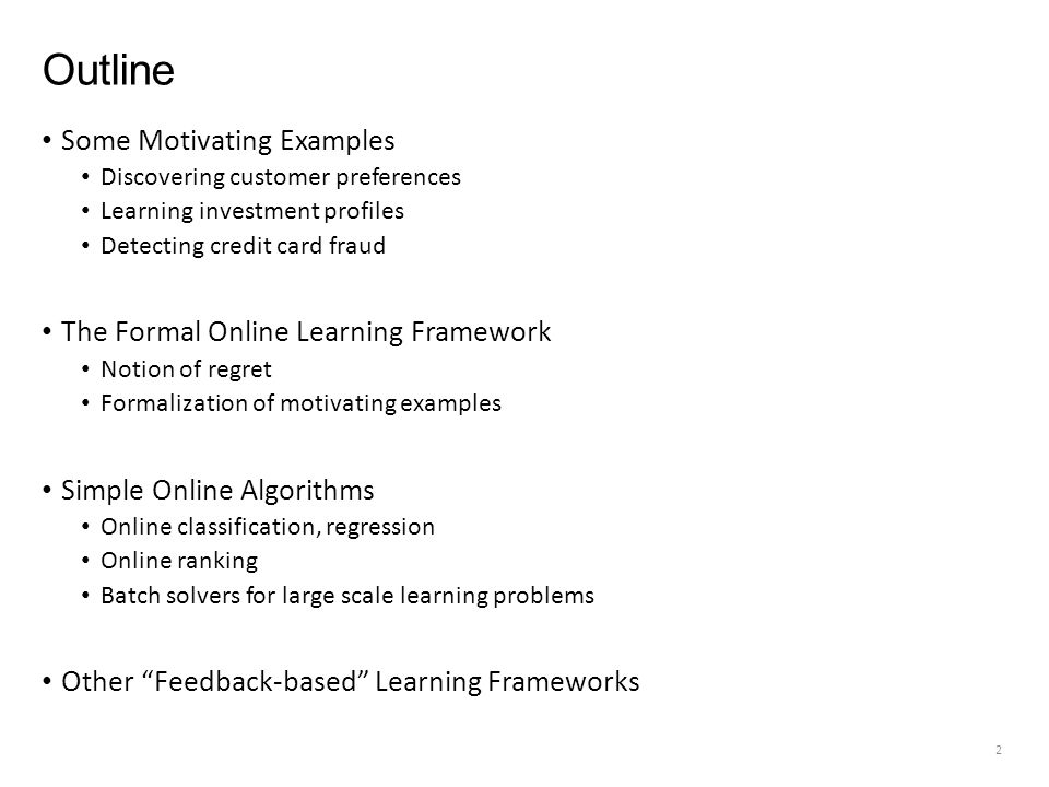 Outline Some Motivating Examples Discovering customer preferences Learning investment profiles Detecting credit card fraud The Formal Online Learning Framework Notion of regret Formalization of motivating examples Simple Online Algorithms Online classification, regression Online ranking Batch solvers for large scale learning problems Other Feedback-based Learning Frameworks 2