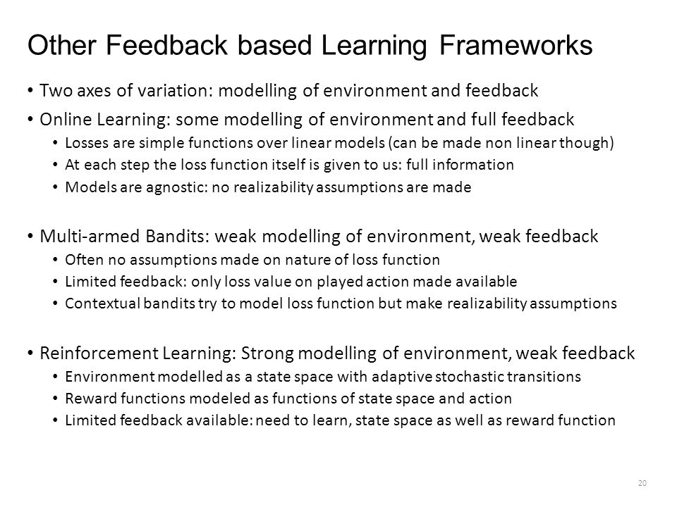 Other Feedback based Learning Frameworks Two axes of variation: modelling of environment and feedback Online Learning: some modelling of environment and full feedback Losses are simple functions over linear models (can be made non linear though) At each step the loss function itself is given to us: full information Models are agnostic: no realizability assumptions are made Multi-armed Bandits: weak modelling of environment, weak feedback Often no assumptions made on nature of loss function Limited feedback: only loss value on played action made available Contextual bandits try to model loss function but make realizability assumptions Reinforcement Learning: Strong modelling of environment, weak feedback Environment modelled as a state space with adaptive stochastic transitions Reward functions modeled as functions of state space and action Limited feedback available: need to learn, state space as well as reward function 20