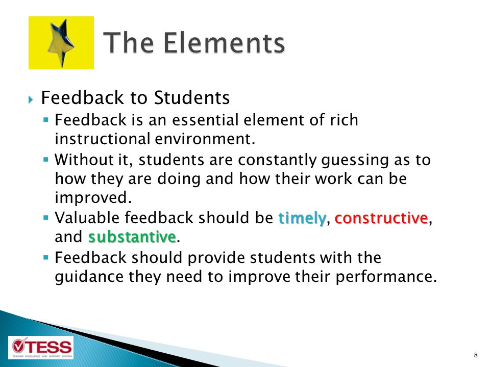 Feedback to Students Feedback is an essential element of rich instructional environment. Without it, students are constantly guessing as to how they a