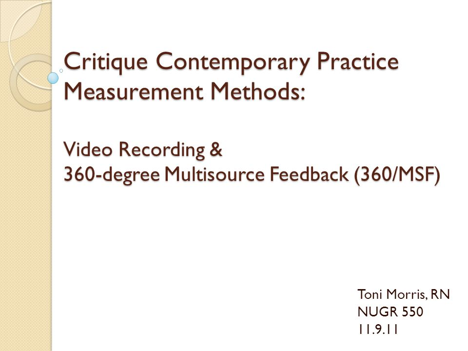 Critique Contemporary Practice Measurement Methods: Video Recording & 360-degree Multisource Feedback (360/MSF) Toni Morris, RN NUGR 550 11.9.11