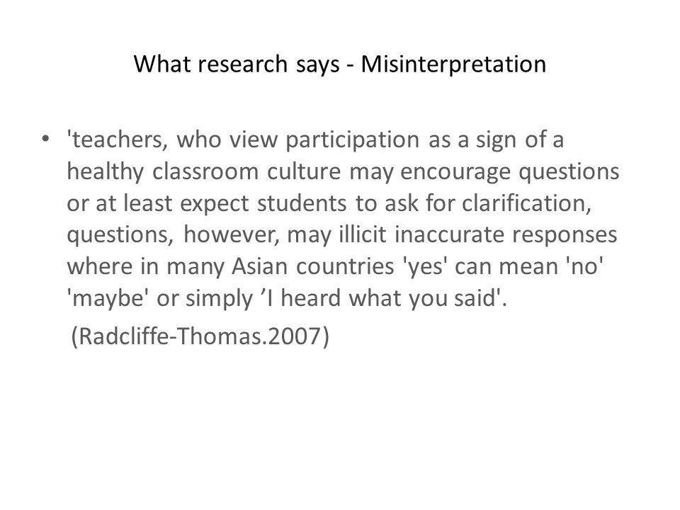 What research says - Misinterpretation teachers, who view participation as a sign of a healthy classroom culture may encourage questions or at least expect students to ask for clarification, questions, however, may illicit inaccurate responses where in many Asian countries yes can mean no maybe or simply I heard what you said .