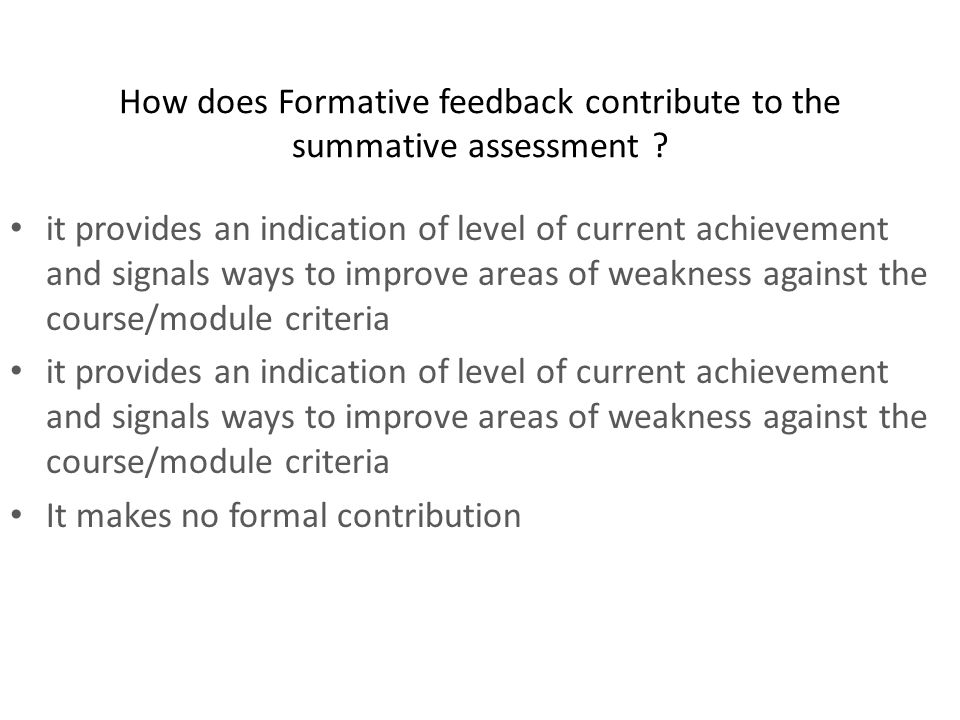 How does Formative feedback contribute to the summative assessment ? it provides an indication of level of current achievement and signals ways to imp