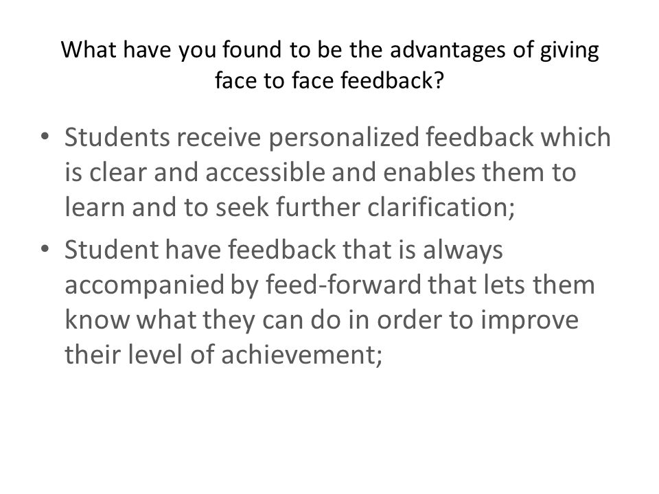 What have you found to be the advantages of giving face to face feedback? Students receive personalized feedback which is clear and accessible and ena