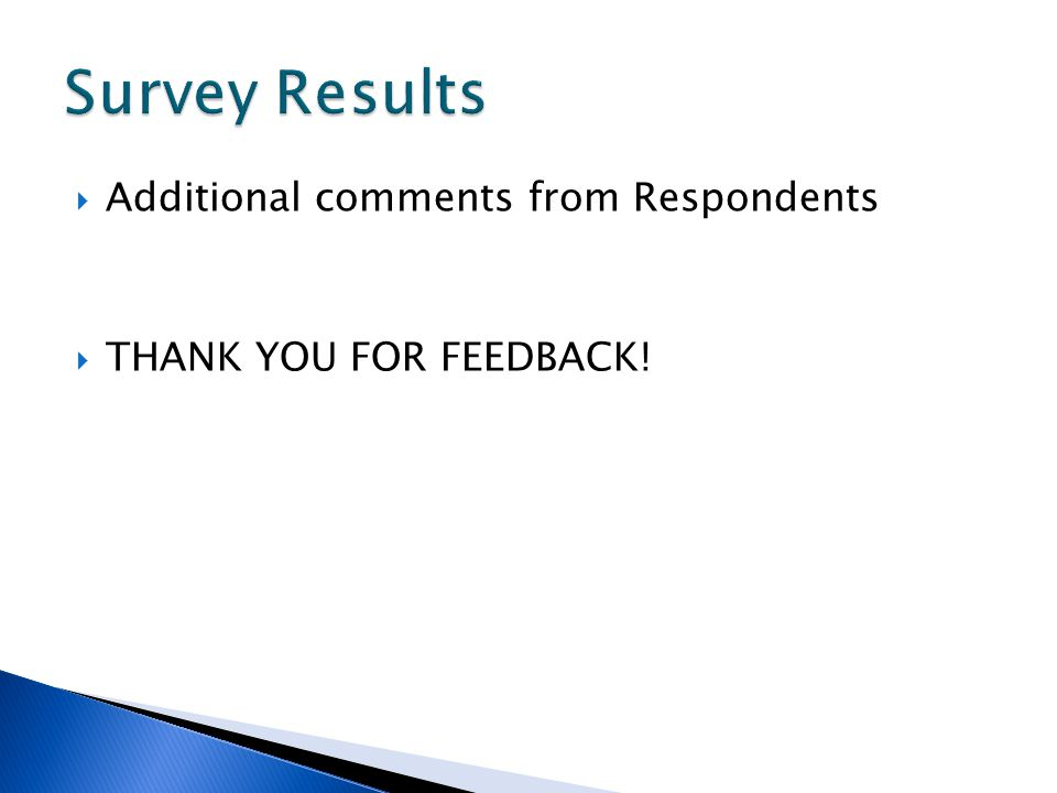Additional comments from Respondents THANK YOU FOR FEEDBACK!