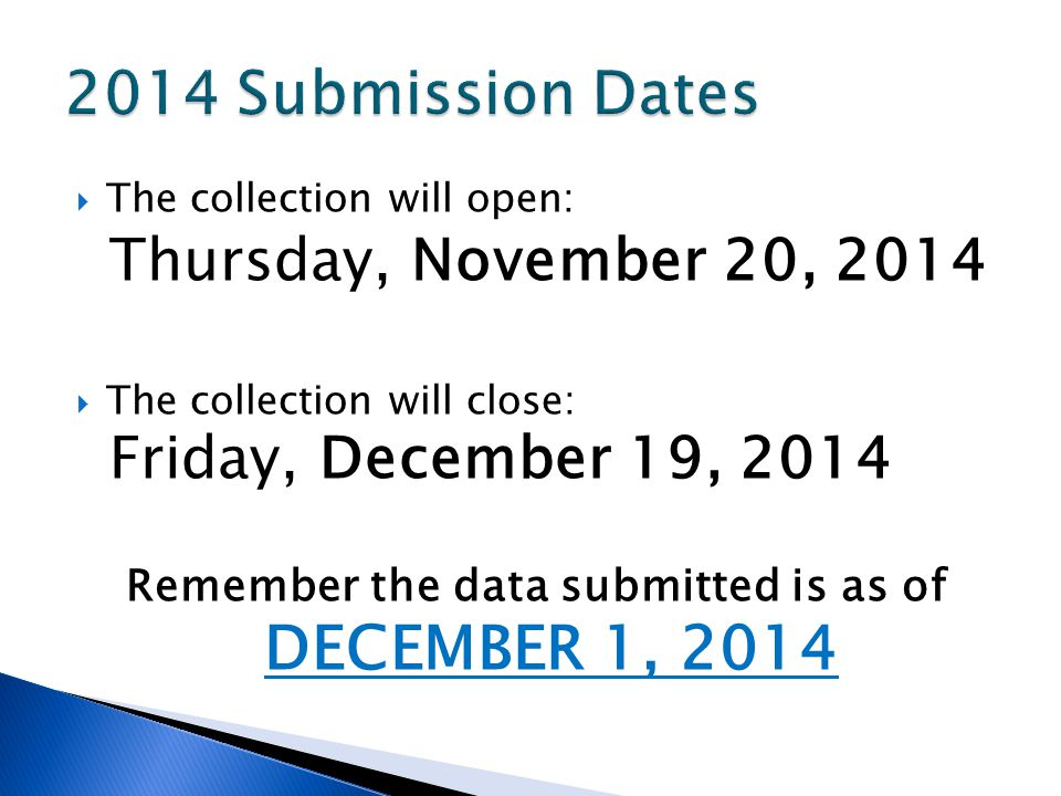 The collection will open: Thursday, November 20, 2014 The collection will close: Friday, December 19, 2014 Remember the data submitted is as of DECEMBER 1, 2014