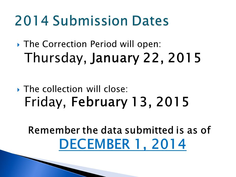 The Correction Period will open: Thursday, January 22, 2015 The collection will close: Friday, February 13, 2015 Remember the data submitted is as of DECEMBER 1, 2014