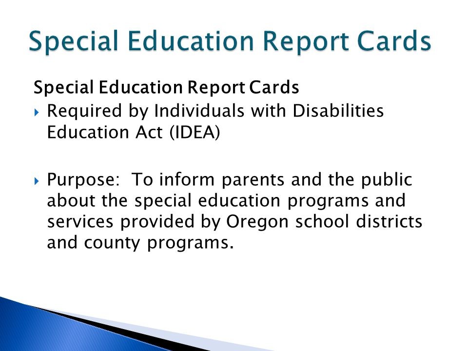 Special Education Report Cards Required by Individuals with Disabilities Education Act (IDEA) Purpose: To inform parents and the public about the special education programs and services provided by Oregon school districts and county programs.