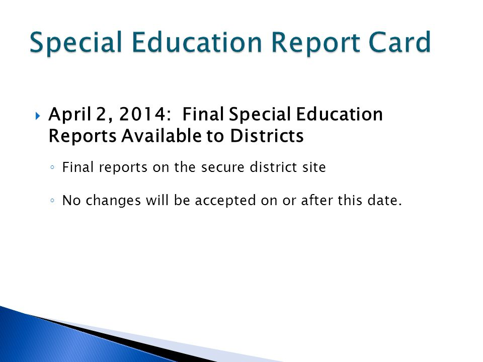 April 2, 2014: Final Special Education Reports Available to Districts Final reports on the secure district site No changes will be accepted on or after this date.