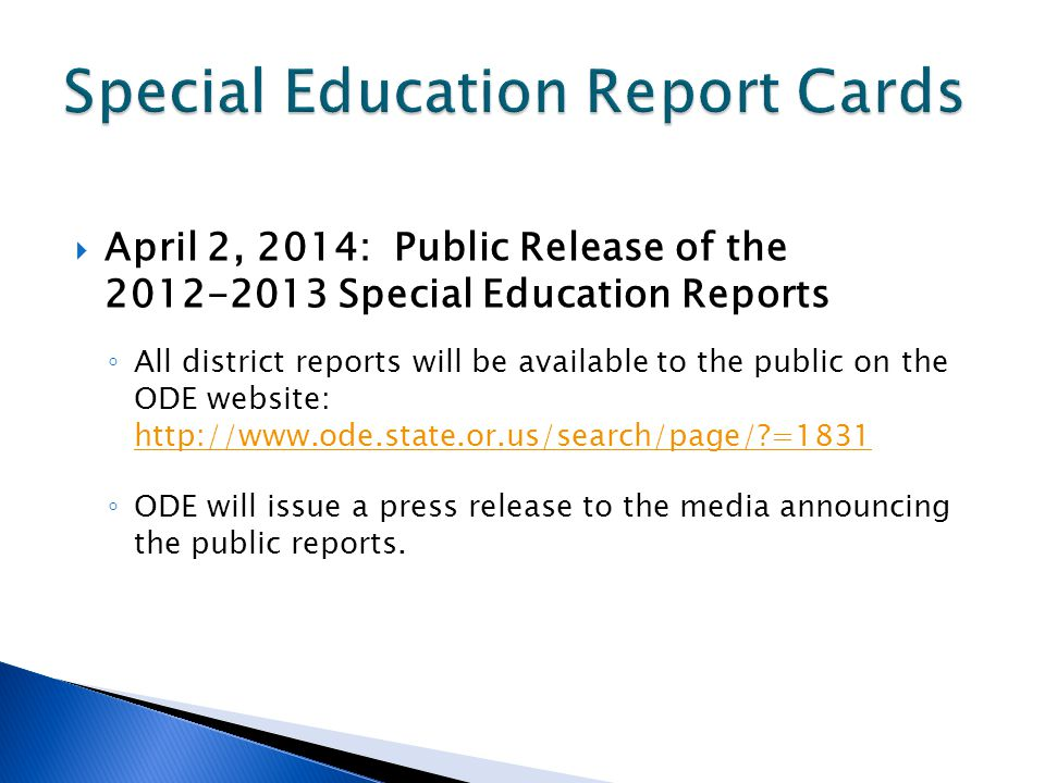 April 2, 2014: Public Release of the 2012-2013 Special Education Reports All district reports will be available to the public on the ODE website: http://www.ode.state.or.us/search/page/?=1831 http://www.ode.state.or.us/search/page/?=1831 ODE will issue a press release to the media announcing the public reports.