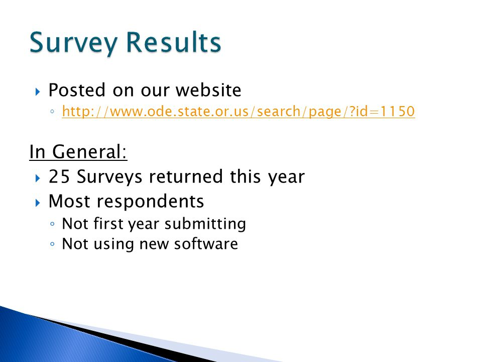 Posted on our website http://www.ode.state.or.us/search/page/?id=1150 In General: 25 Surveys returned this year Most respondents Not first year submitting Not using new software